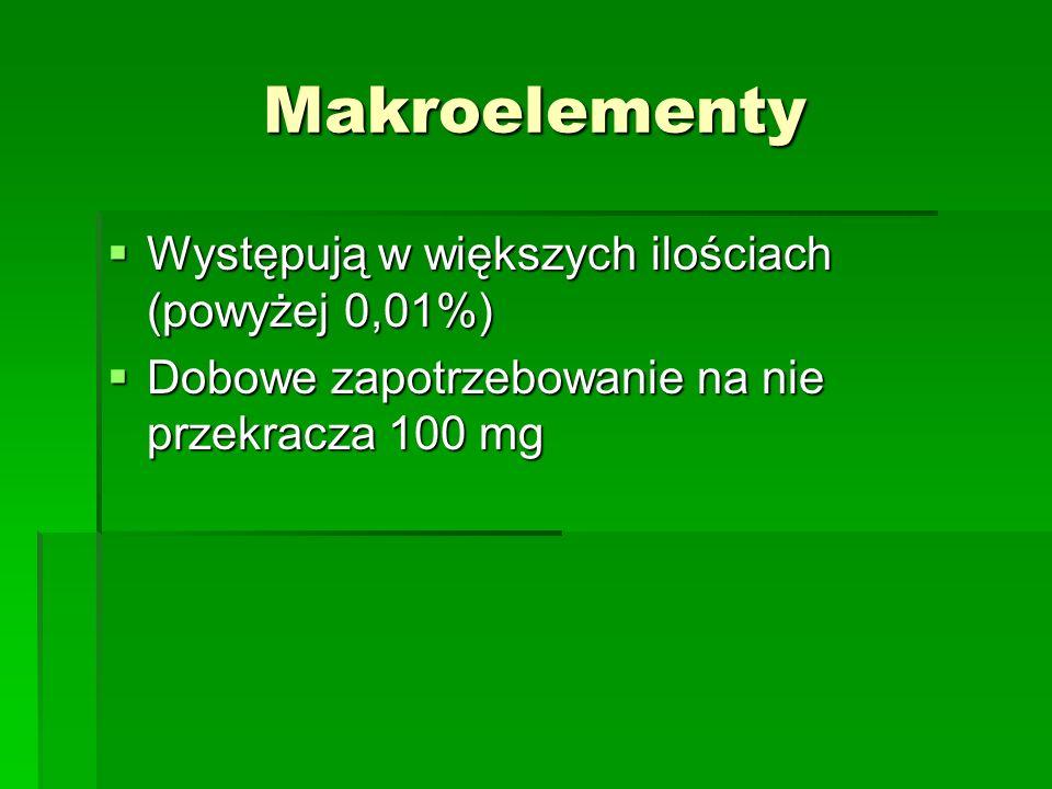 Makroelementy Występują w większych ilościach (powyżej 0,01%) Występują w większych ilościach (powyżej 0,01%) Dobowe zapotrzebowanie na nie przekracza 100 mg Dobowe zapotrzebowanie na nie przekracza 100 mg