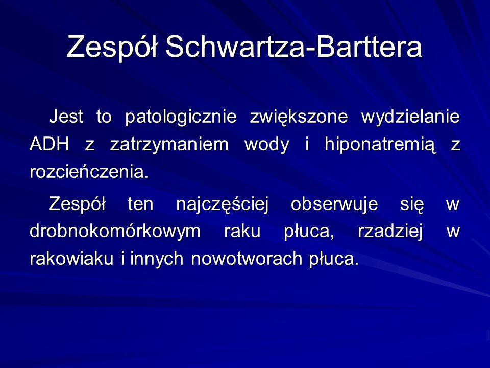 Zespół Schwartza-Barttera Jest to patologicznie zwiększone wydzielanie ADH z zatrzymaniem wody i hiponatremią z rozcieńczenia. Zespół ten najczęściej