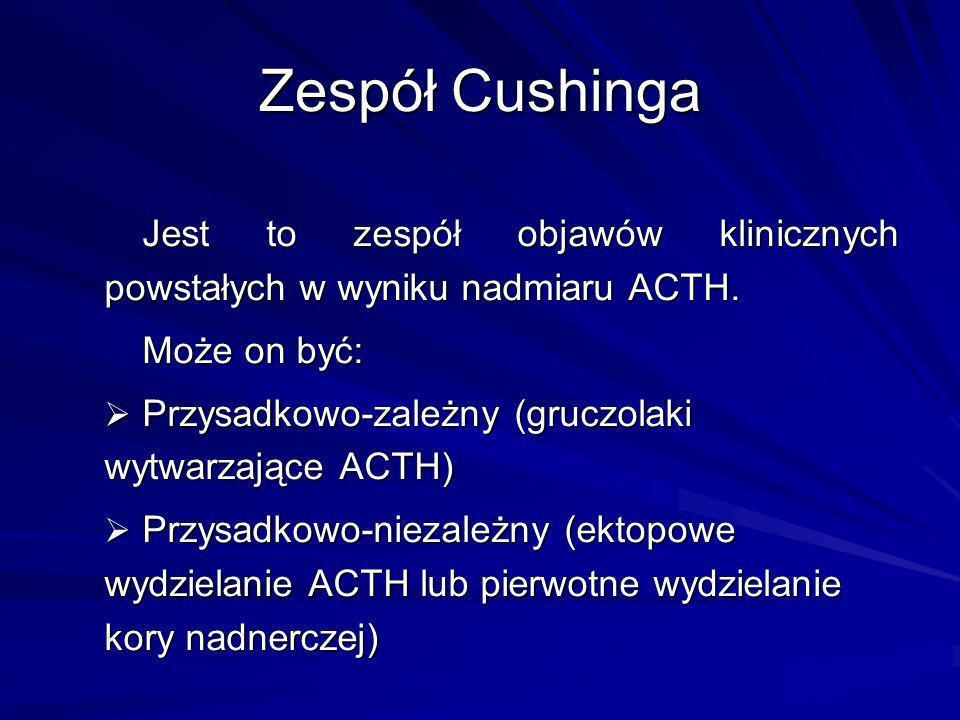 Zespół Cushinga Jest to zespół objawów klinicznych powstałych w wyniku nadmiaru ACTH. Może on być: Przysadkowo-zależny (gruczolaki wytwarzające ACTH)
