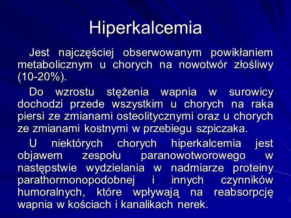 Hiperkalcemia Jest najczęściej obserwowanym powikłaniem metabolicznym u chorych na nowotwór złośliwy (10-20%). Do wzrostu stężenia wapnia w surowicy d