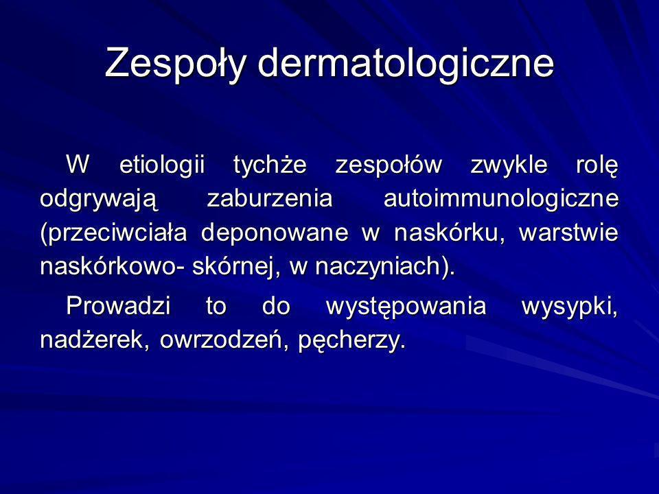 Zespoły dermatologiczne W etiologii tychże zespołów zwykle rolę odgrywają zaburzenia autoimmunologiczne (przeciwciała deponowane w naskórku, warstwie