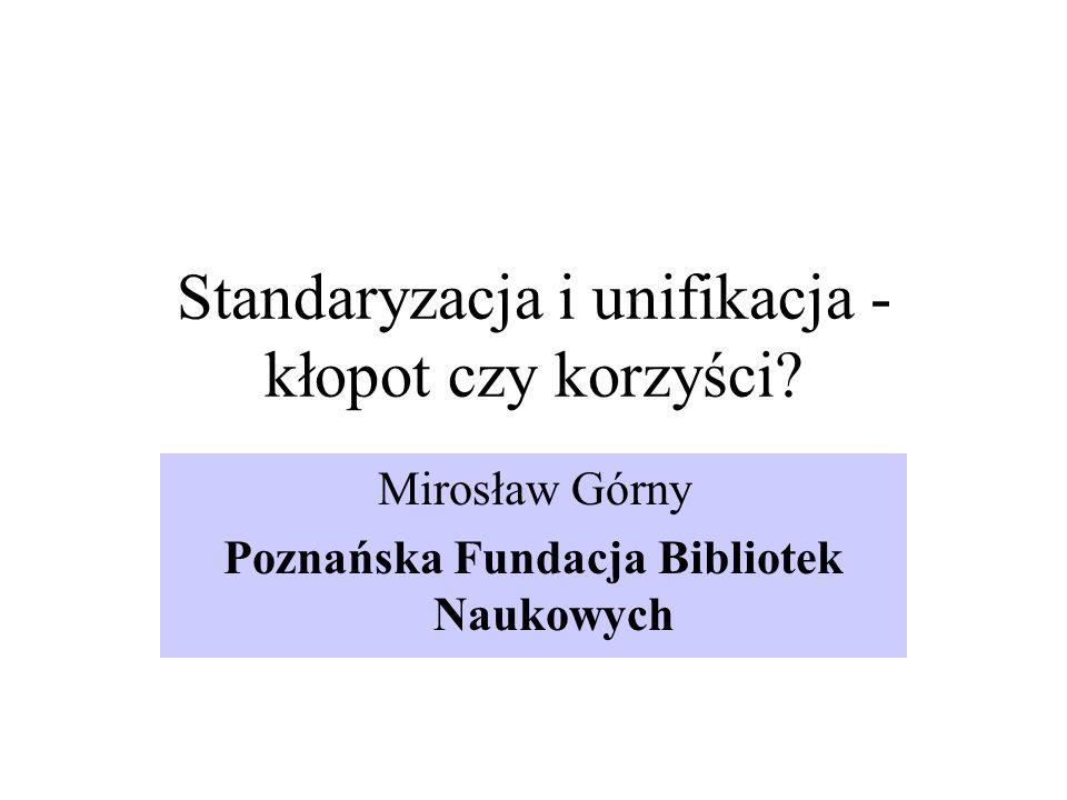 Standaryzacja i unifikacja - kłopot czy korzyści? Mirosław Górny Poznańska Fundacja Bibliotek Naukowych