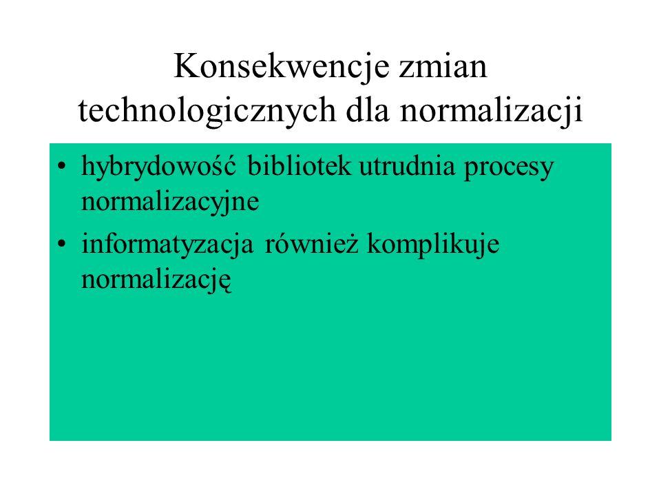 Konsekwencje zmian technologicznych dla normalizacji hybrydowość bibliotek utrudnia procesy normalizacyjne informatyzacja również komplikuje normaliza