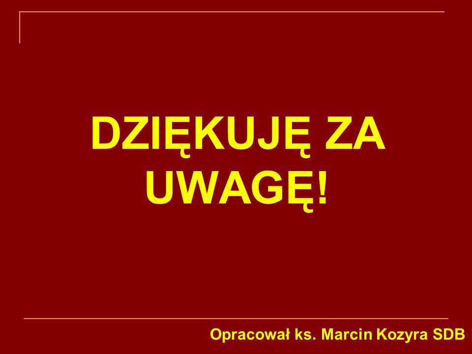 DZIĘKUJĘ ZA UWAGĘ! Opracował ks. Marcin Kozyra SDB