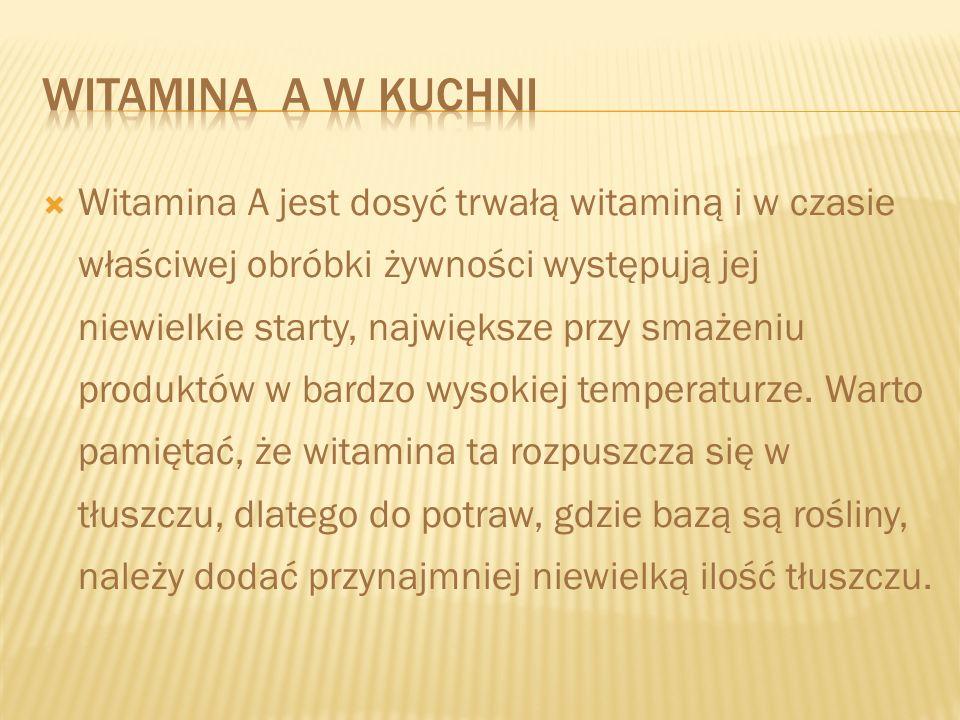 Witamina A jest dosyć trwałą witaminą i w czasie właściwej obróbki żywności występują jej niewielkie starty, największe przy smażeniu produktów w bard