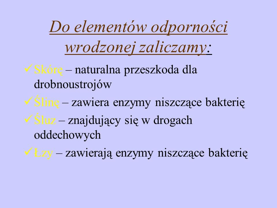 Do elementów odporności wrodzonej zaliczamy: Skórę – naturalna przeszkoda dla drobnoustrojów Ślinę – zawiera enzymy niszczące bakterię Śluz – znajdują