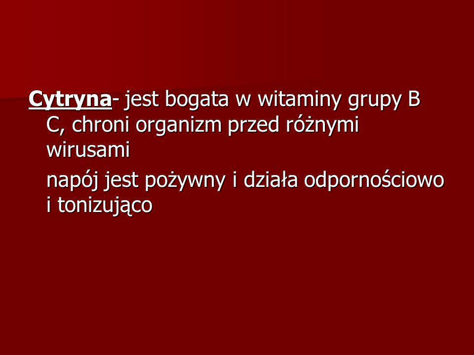 Cytryna- jest bogata w witaminy grupy B C, chroni organizm przed różnymi wirusami napój jest pożywny i działa odpornościowo i tonizująco