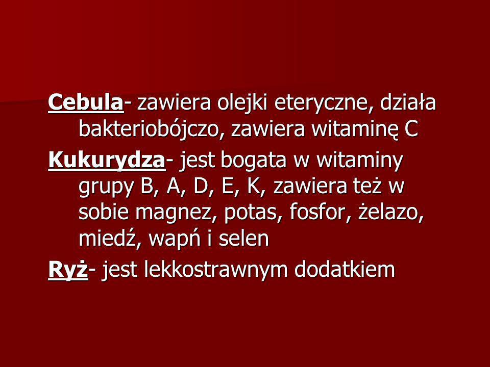 Cebula- zawiera olejki eteryczne, działa bakteriobójczo, zawiera witaminę C Kukurydza- jest bogata w witaminy grupy B, A, D, E, K, zawiera też w sobie magnez, potas, fosfor, żelazo, miedź, wapń i selen Ryż- jest lekkostrawnym dodatkiem