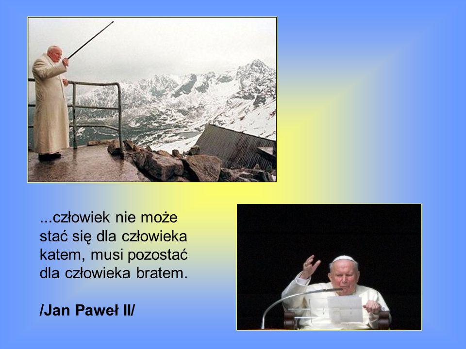 ...człowiek nie może stać się dla człowieka katem, musi pozostać dla człowieka bratem. /Jan Paweł II/