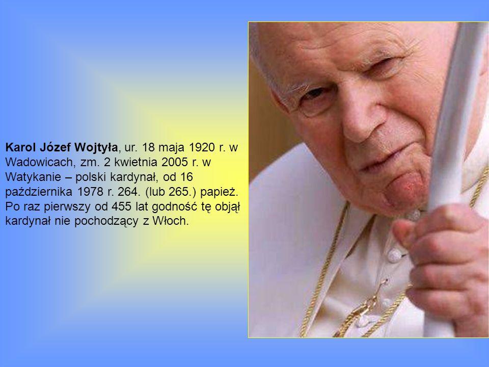Karol Józef Wojtyła, ur. 18 maja 1920 r. w Wadowicach, zm. 2 kwietnia 2005 r. w Watykanie – polski kardynał, od 16 października 1978 r. 264. (lub 265.