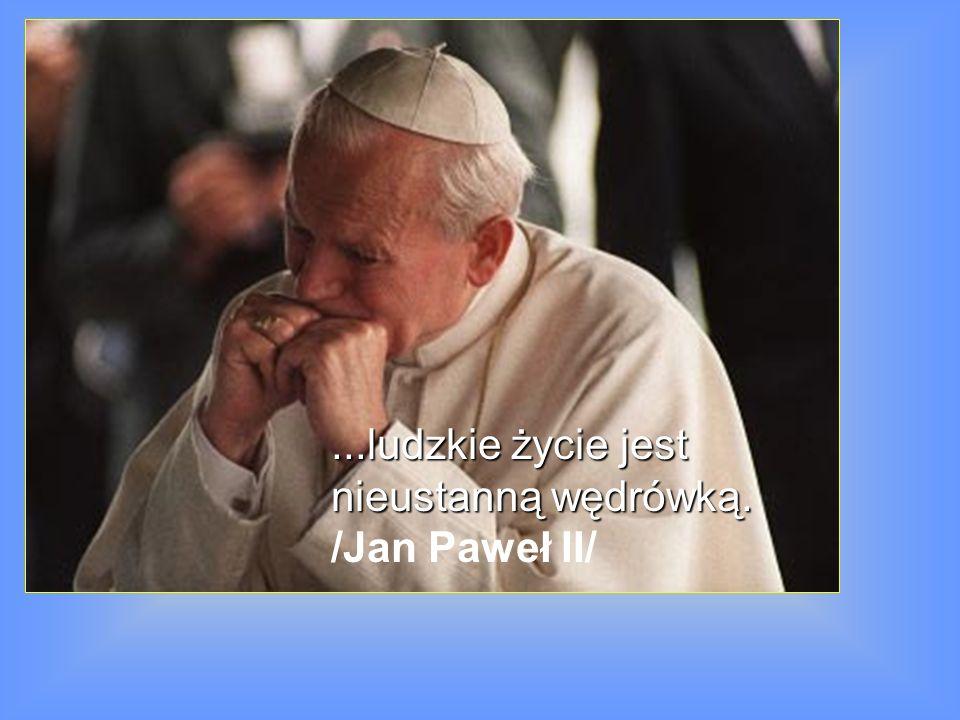 ...ludzkie życie jest nieustanną wędrówką. /Jan Paweł II/