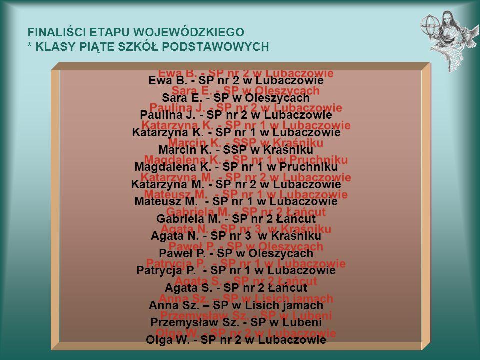 FINALIŚCI ETAPU WOJEWÓDZKIEGO * KLASY PIĄTE SZKÓŁ PODSTAWOWYCH Ewa B. - SP nr 2 w Lubaczowie Sara E. - SP w Oleszycach Paulina J. - SP nr 2 w Lubaczow
