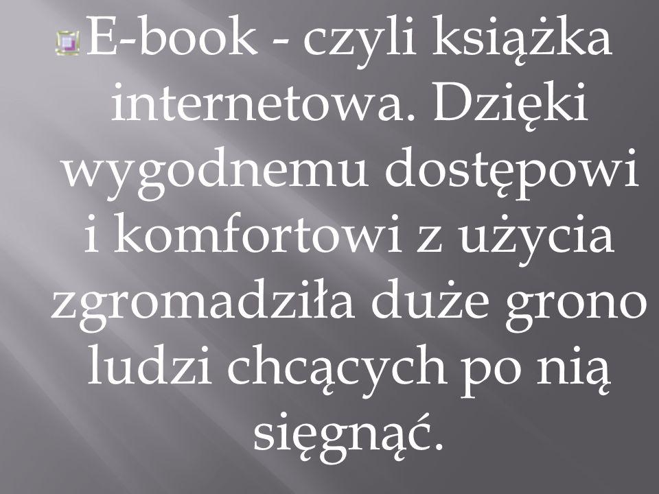 E-book - czyli książka internetowa. Dzięki wygodnemu dostępowi i komfortowi z użycia zgromadziła duże grono ludzi chcących po nią sięgnąć.