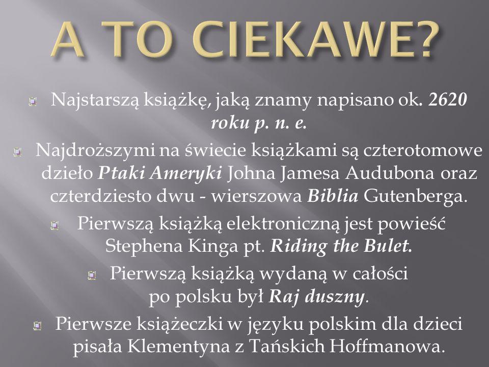 Najstarszą książkę, jaką znamy napisano ok. 2620 roku p. n. e. Najdroższymi na świecie książkami są czterotomowe dzieło Ptaki Ameryki Johna Jamesa Aud