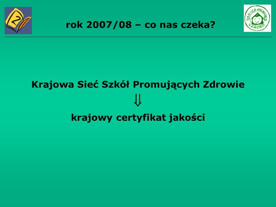 rok 2007/08 – co nas czeka? Krajowa Sieć Szkół Promujących Zdrowie krajowy certyfikat jakości