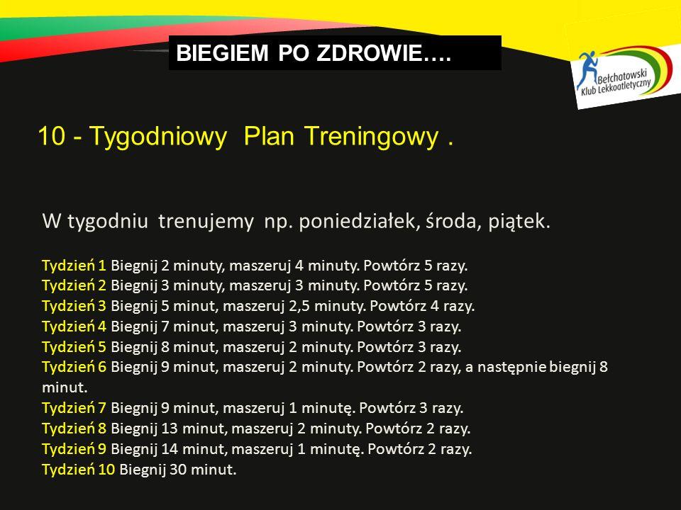 BIEGIEM PO ZDROWIE…. 10 - Tygodniowy Plan Treningowy. W tygodniu trenujemy np. poniedziałek, środa, piątek. Tydzień 1 Biegnij 2 minuty, maszeruj 4 min