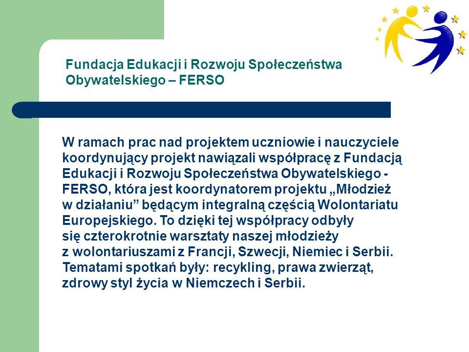 Fundacja Edukacji i Rozwoju Społeczeństwa Obywatelskiego – FERSO W ramach prac nad projektem uczniowie i nauczyciele koordynujący projekt nawiązali współpracę z Fundacją Edukacji i Rozwoju Społeczeństwa Obywatelskiego - FERSO, która jest koordynatorem projektu Młodzież w działaniu będącym integralną częścią Wolontariatu Europejskiego.