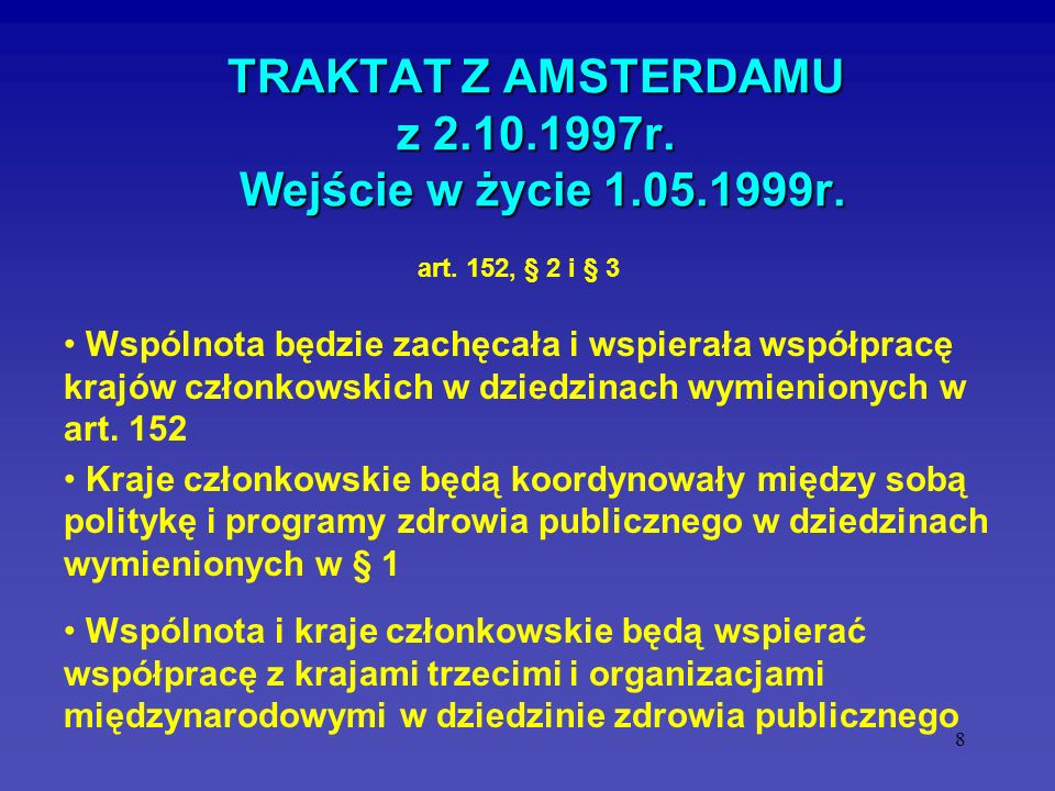 8 TRAKTAT Z AMSTERDAMU z 2.10.1997r. Wejście w życie 1.05.1999r. Wspólnota będzie zachęcała i wspierała współpracę krajów członkowskich w dziedzinach