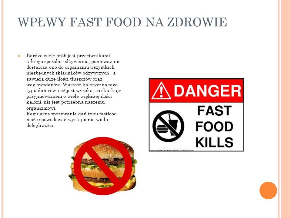 WPŁWY FAST FOOD NA ZDROWIE Bardzo wiele osób jest przeciwnikami takiego sposobu odżywiania, ponieważ nie dostarcza ono do organizmu wszystkich niezbęd