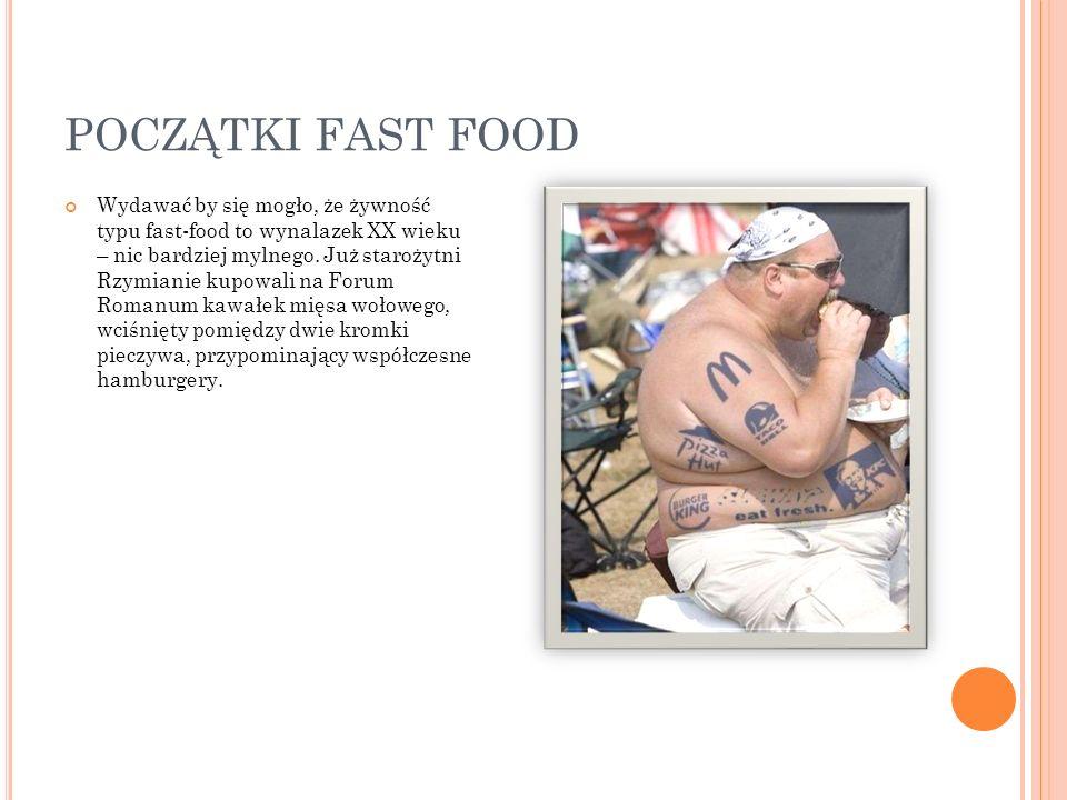 POCZĄTKI FAST FOOD Wydawać by się mogło, że żywność typu fast-food to wynalazek XX wieku – nic bardziej mylnego. Już starożytni Rzymianie kupowali na