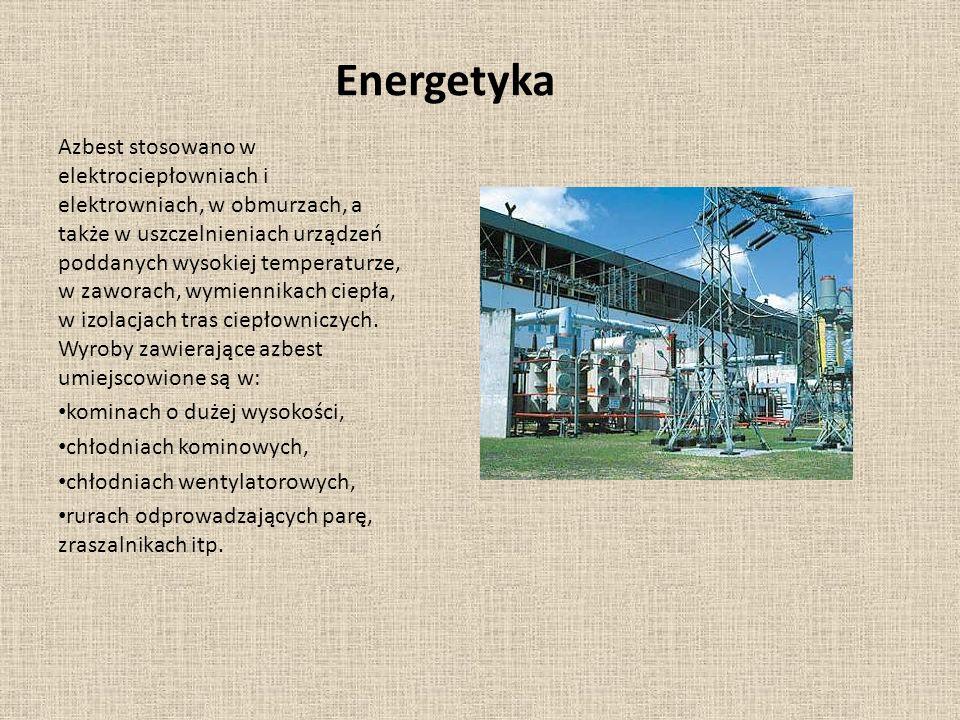 Energetyka Azbest stosowano w elektrociepłowniach i elektrowniach, w obmurzach, a także w uszczelnieniach urządzeń poddanych wysokiej temperaturze, w zaworach, wymiennikach ciepła, w izolacjach tras ciepłowniczych.