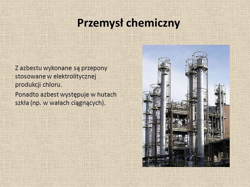 Przemysł chemiczny Z azbestu wykonane są przepony stosowane w elektrolitycznej produkcji chloru. Ponadto azbest występuje w hutach szkła (np. w wałach