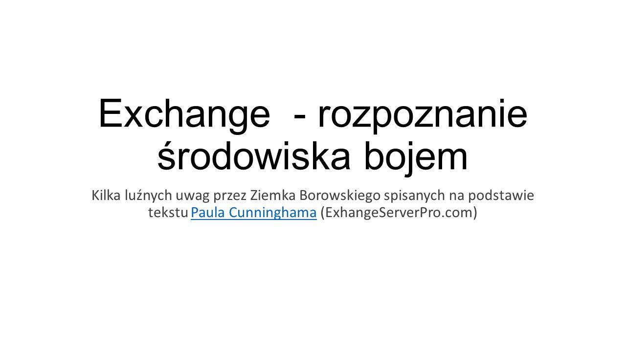 Exchange - rozpoznanie środowiska bojem Kilka luźnych uwag przez Ziemka Borowskiego spisanych na podstawie tekstu Paula Cunninghama (ExhangeServerPro.com)Paula Cunninghama