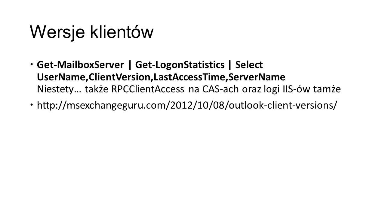 Wersje klientów Get-MailboxServer | Get-LogonStatistics | Select UserName,ClientVersion,LastAccessTime,ServerName Niestety… także RPCClientAccess na C