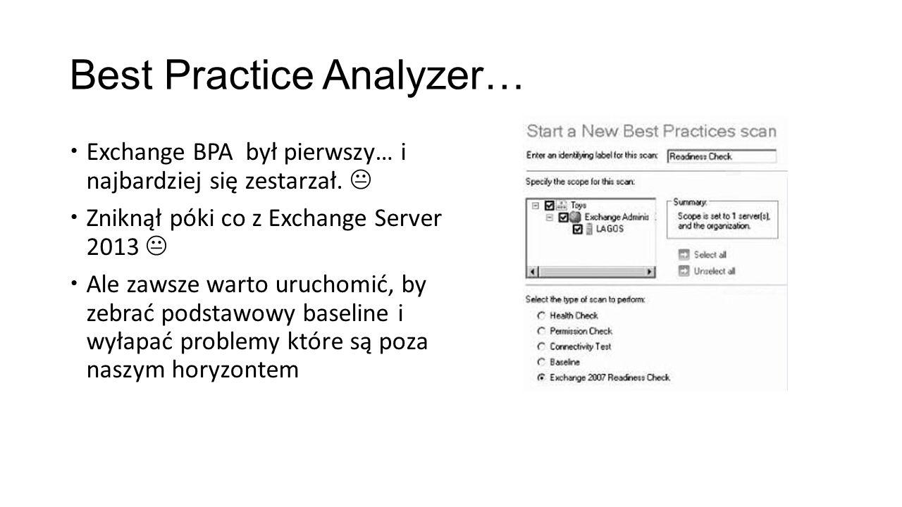 Best Practice Analyzer… Exchange BPA był pierwszy… i najbardziej się zestarzał. Zniknął póki co z Exchange Server 2013 Ale zawsze warto uruchomić, by