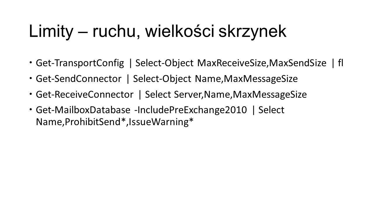 Limity – ruchu, wielkości skrzynek Get-TransportConfig | Select-Object MaxReceiveSize,MaxSendSize | fl Get-SendConnector | Select-Object Name,MaxMessageSize Get-ReceiveConnector | Select Server,Name,MaxMessageSize Get-MailboxDatabase -IncludePreExchange2010 | Select Name,ProhibitSend*,IssueWarning*