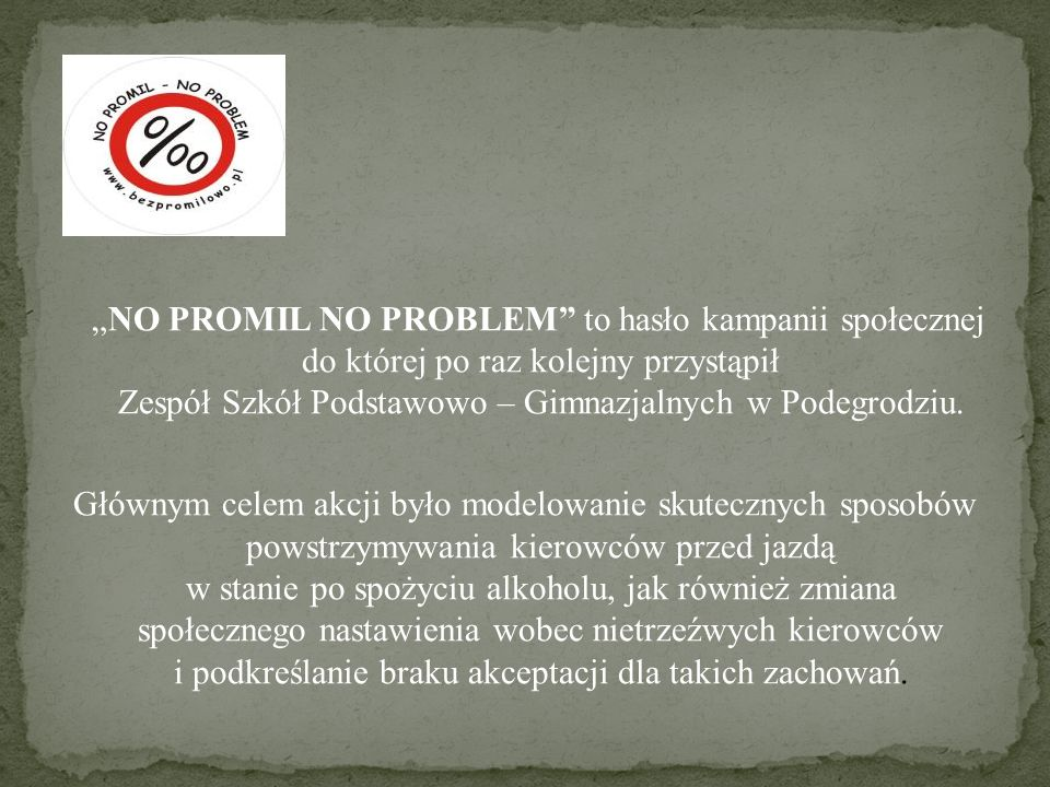 NO PROMIL NO PROBLEM to hasło kampanii społecznej do której po raz kolejny przystąpił Zespół Szkół Podstawowo – Gimnazjalnych w Podegrodziu. Głównym c
