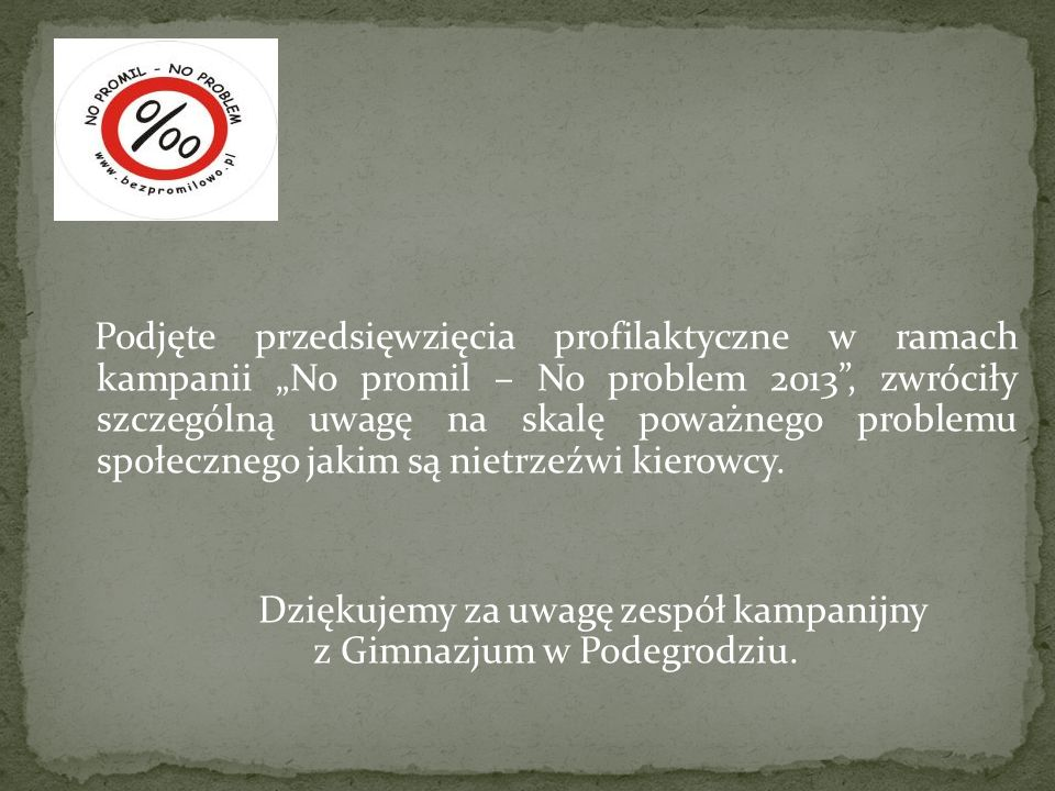 Podjęte przedsięwzięcia profilaktyczne w ramach kampanii No promil – No problem 2013, zwróciły szczególną uwagę na skalę poważnego problemu społeczneg