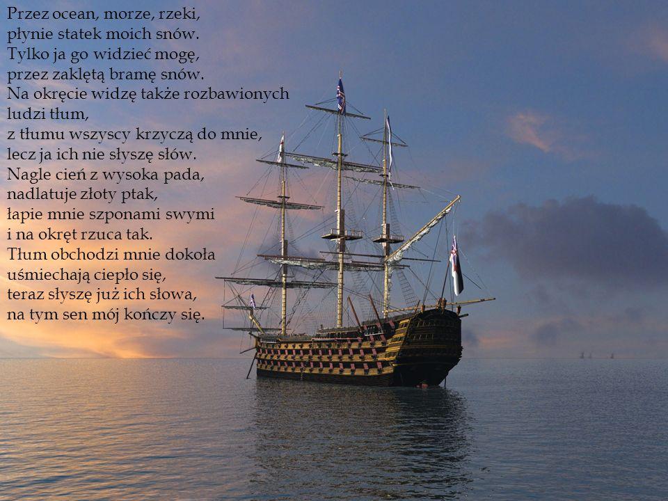 Przez ocean, morze, rzeki, płynie statek moich snów. Tylko ja go widzieć mogę, przez zaklętą bramę snów. Na okręcie widzę także rozbawionych ludzi tłu