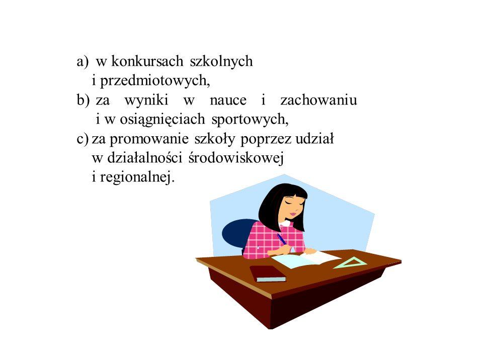 a) w konkursach szkolnych i przedmiotowych, b) za wyniki w nauce i zachowaniu i w osiągnięciach sportowych, c)za promowanie szkoły poprzez udział w dz