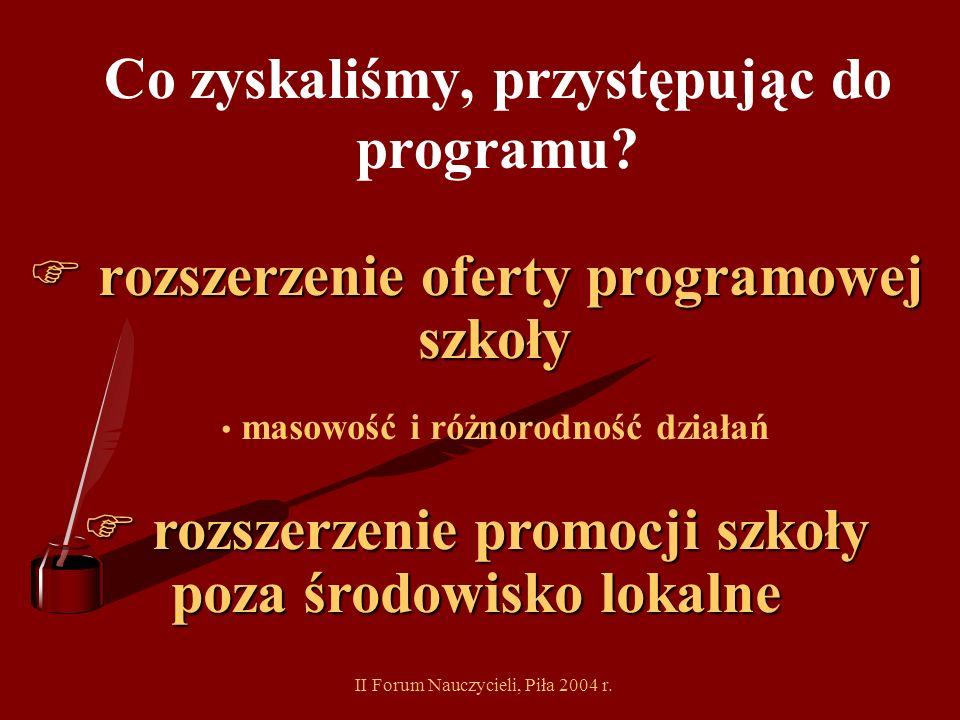 II Forum Nauczycieli, Piła 2004 r. Co zyskaliśmy, przystępując do programu? F integrację środowiska szkolnego sprawne zespołowe działanie poprawa komu