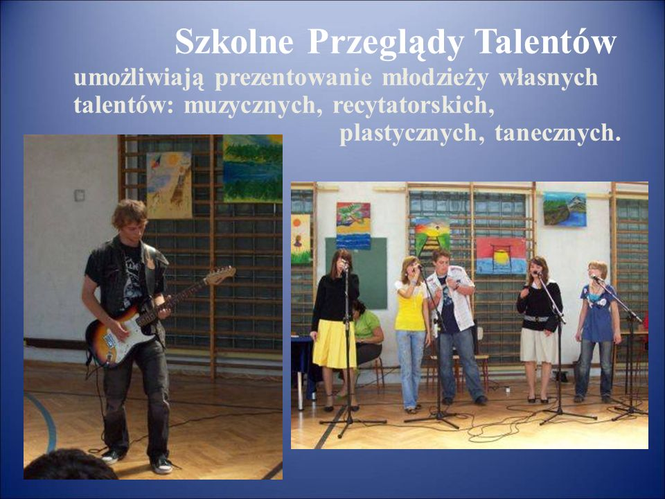 Szkolne Przeglądy Talentów umożliwiają prezentowanie młodzieży własnych talentów: muzycznych, recytatorskich, plastycznych, tanecznych.