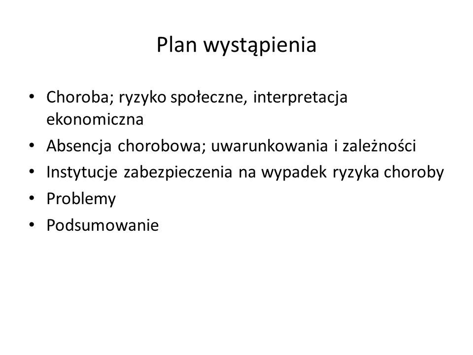 Plan wystąpienia Choroba; ryzyko społeczne, interpretacja ekonomiczna Absencja chorobowa; uwarunkowania i zależności Instytucje zabezpieczenia na wypa