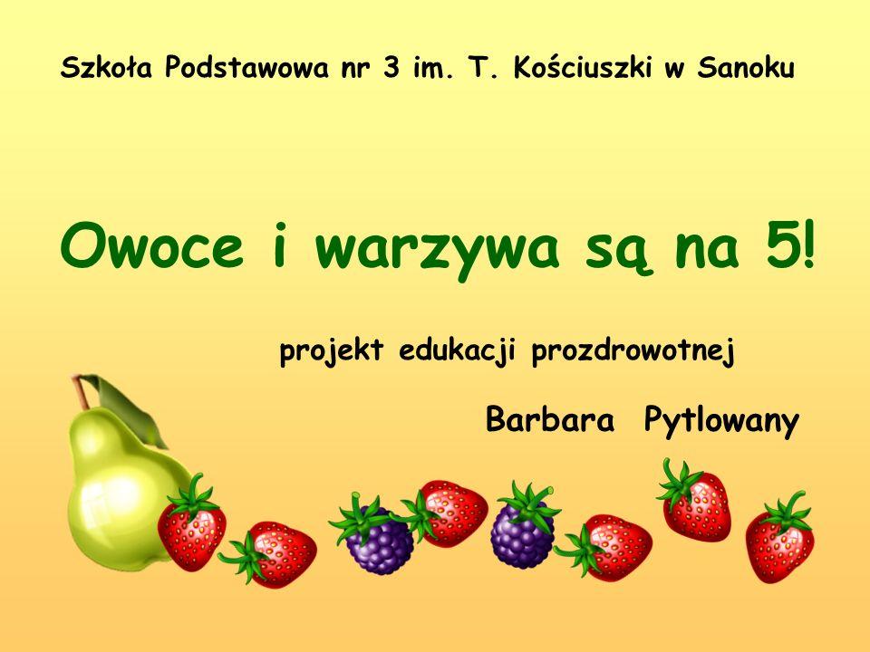 Owoce i warzywa są na 5! Szkoła Podstawowa nr 3 im. T. Kościuszki w Sanoku projekt edukacji prozdrowotnej Barbara Pytlowany