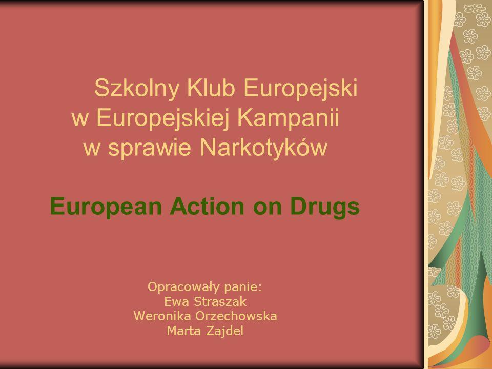 Szkolny Klub Europejski w Europejskiej Kampanii w sprawie Narkotyków European Action on Drugs Opracowały panie: Ewa Straszak Weronika Orzechowska Mart