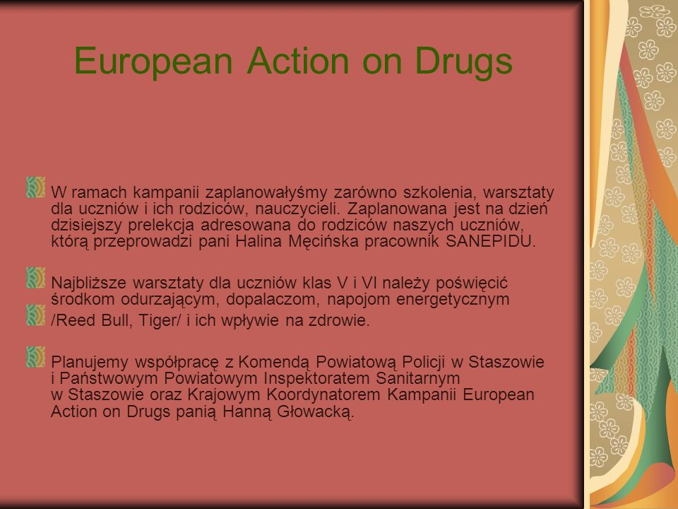 European Action on Drugs W ramach kampanii zaplanowałyśmy zarówno szkolenia, warsztaty dla uczniów i ich rodziców, nauczycieli. Zaplanowana jest na dz