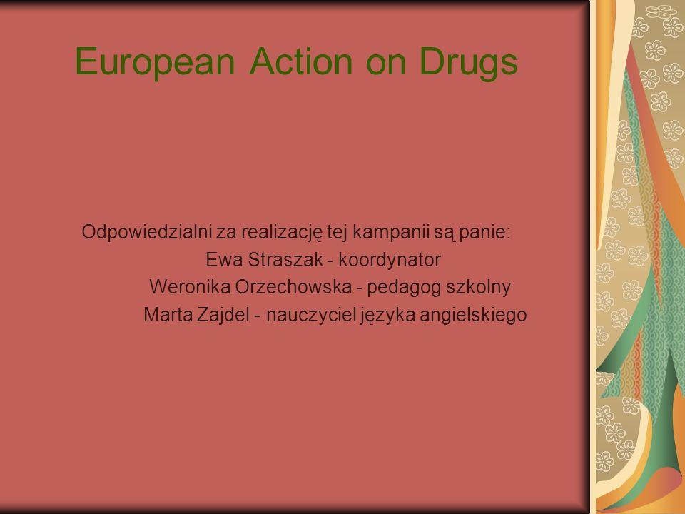 European Action on Drugs Odpowiedzialni za realizację tej kampanii są panie: Ewa Straszak - koordynator Weronika Orzechowska - pedagog szkolny Marta Z