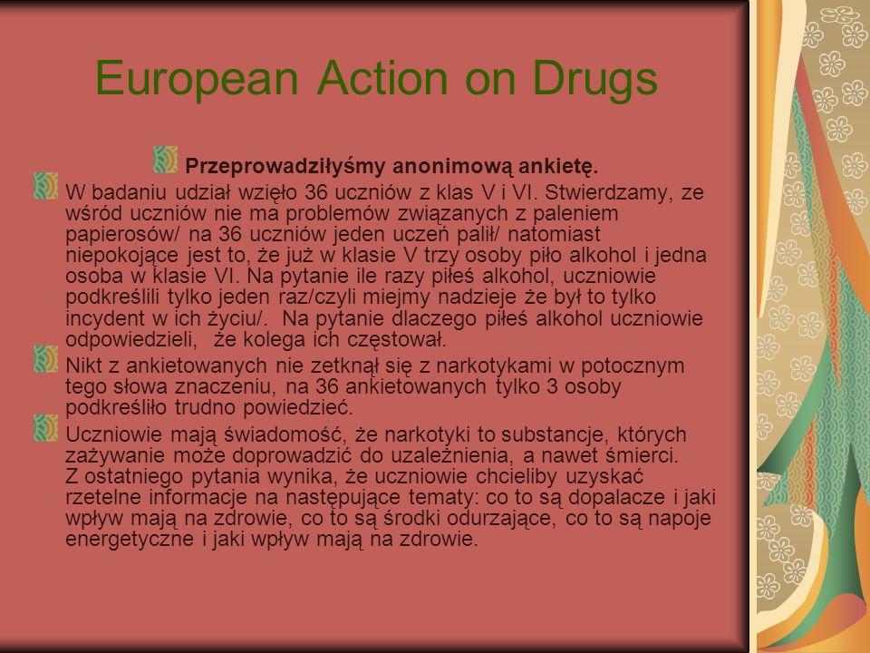 European Action on Drugs Przeprowadziłyśmy anonimową ankietę. W badaniu udział wzięło 36 uczniów z klas V i VI. Stwierdzamy, ze wśród uczniów nie ma p