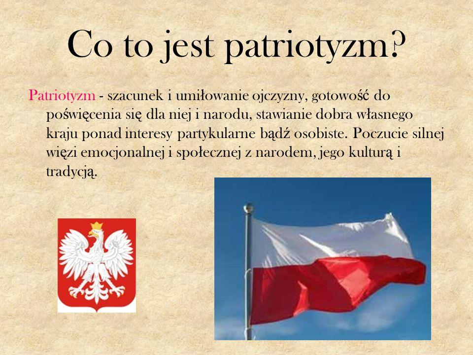 Co to jest patriotyzm? Patriotyzm - szacunek i umi ł owanie ojczyzny, gotowo ść do po ś wi ę cenia si ę dla niej i narodu, stawianie dobra w ł asnego