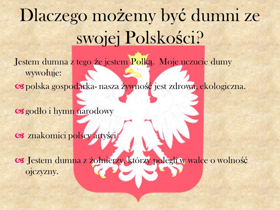 Dlaczego mo ż emy by ć dumni ze swojej Polsko ś ci? Jestem dumna z tego ż e jestem Polk ą. Moje uczucie dumy wywo ł uje: polska gospodarka- nasza ż yw