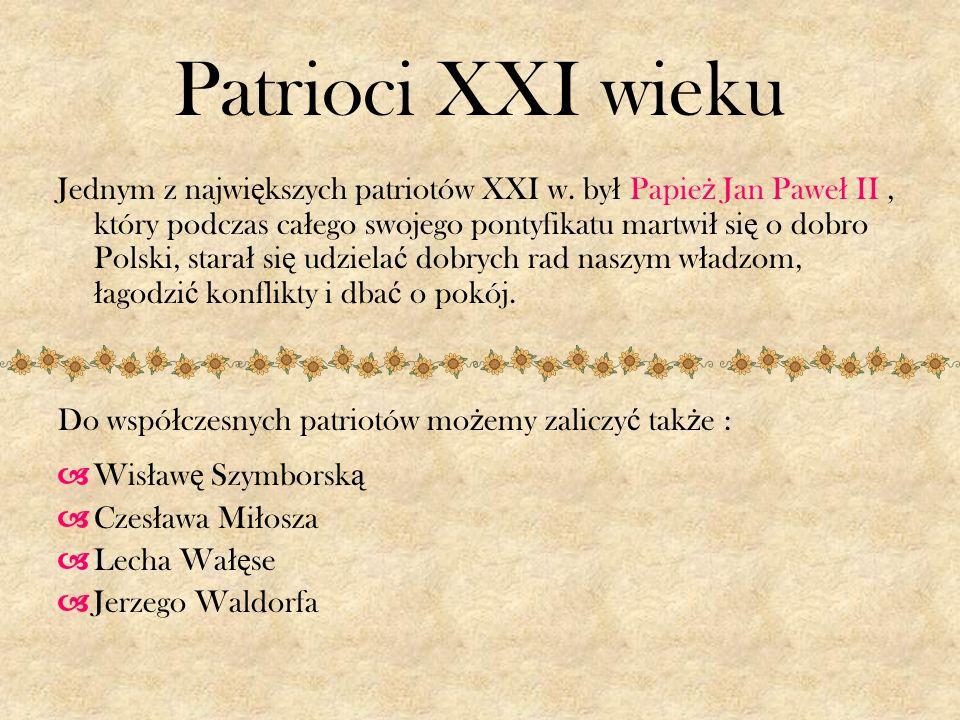Patrioci XXI wieku Jednym z najwi ę kszych patriotów XXI w. by ł Papie ż Jan Pawe ł II, który podczas ca ł ego swojego pontyfikatu martwi ł si ę o dob