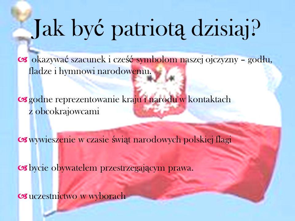 Jak by ć patriot ą dzisiaj? okazywa ć szacunek i cze ść symbolom naszej ojczyzny – god ł u, fladze i hymnowi narodowemu. godne reprezentowanie kraju i