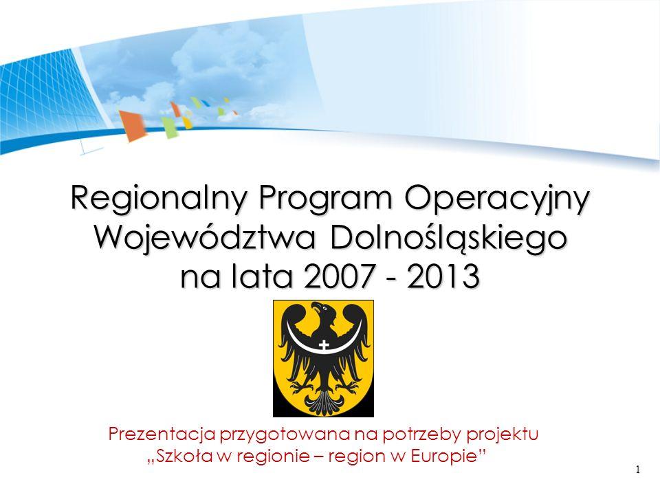 1 Regionalny Program Operacyjny Województwa Dolnośląskiego na lata 2007 - 2013 Prezentacja przygotowana na potrzeby projektu Szkoła w regionie – region w Europie