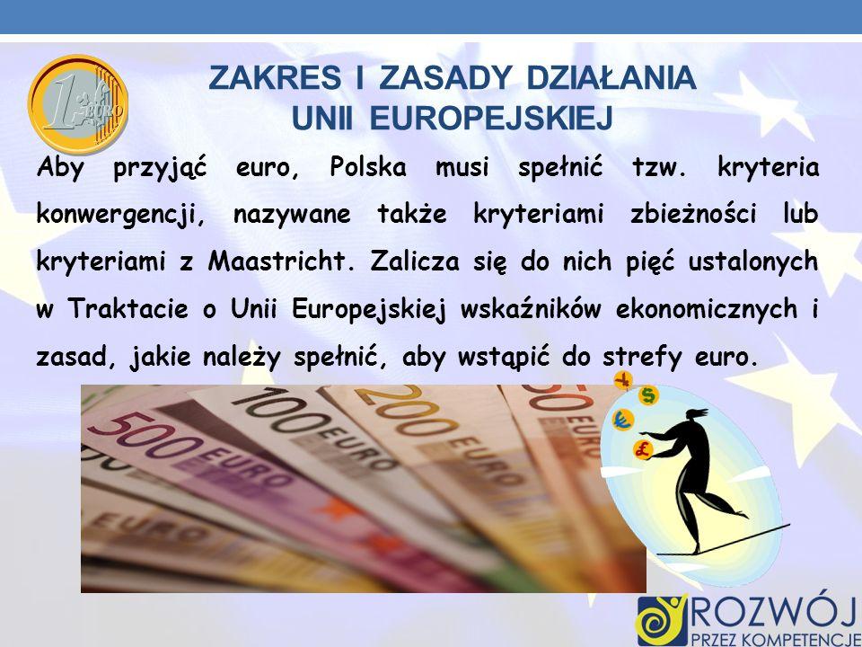 ZAKRES I ZASADY DZIAŁANIA UNII EUROPEJSKIEJ Aby przyjąć euro, Polska musi spełnić tzw. kryteria konwergencji, nazywane także kryteriami zbieżności lub
