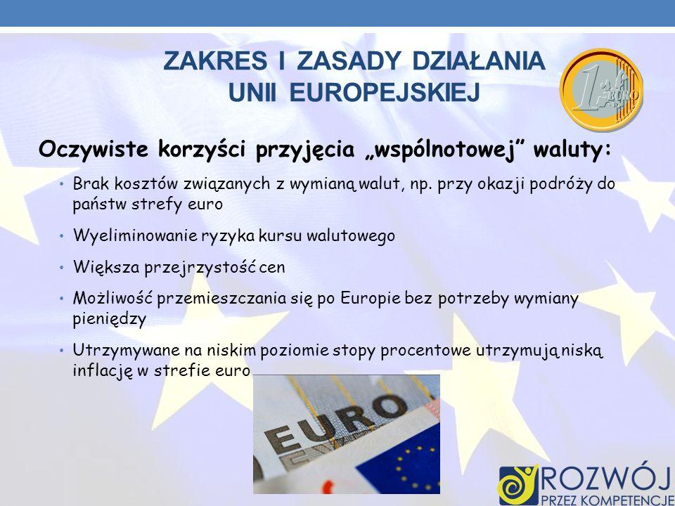 ZAKRES I ZASADY DZIAŁANIA UNII EUROPEJSKIEJ Oczywiste korzyści przyjęcia wspólnotowej waluty: Brak kosztów związanych z wymianą walut, np. przy okazji