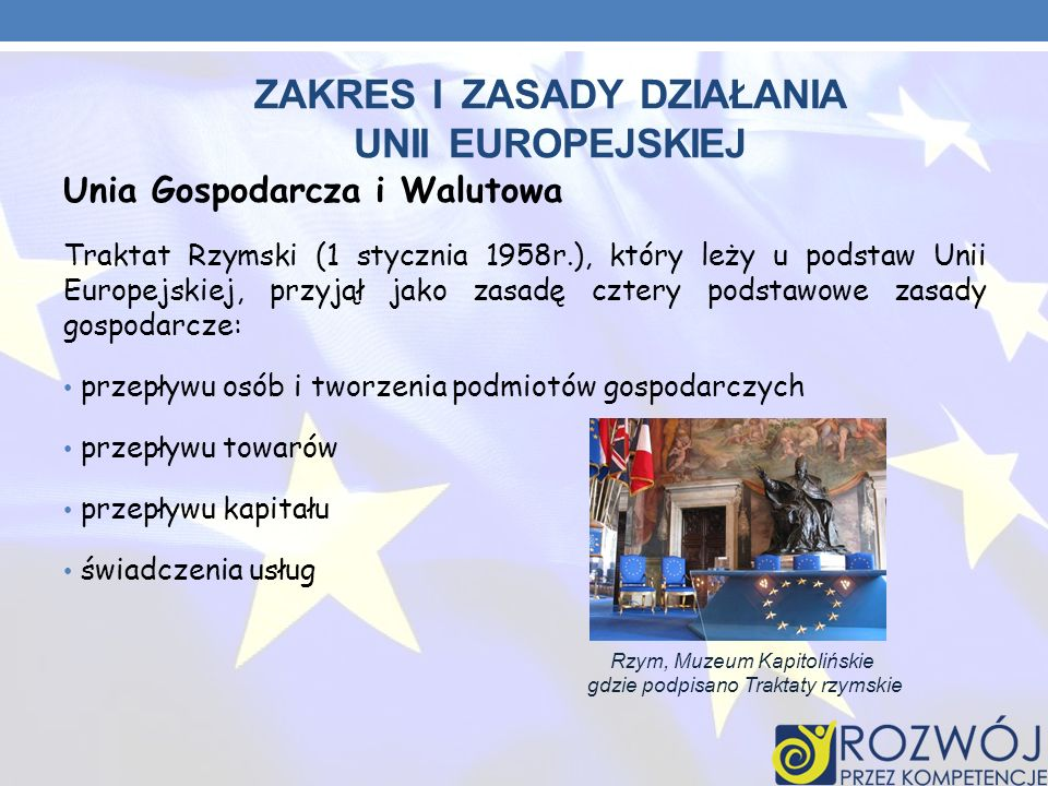 Unia Gospodarcza i Walutowa Traktat Rzymski (1 stycznia 1958r.), który leży u podstaw Unii Europejskiej, przyjął jako zasadę cztery podstawowe zasady